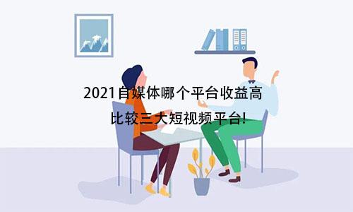 2021自媒体哪个平台收益高 比较三大短视频平台! 2021自媒体哪个平台收益高?比较三大短视频平台! 第1张
